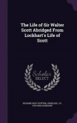 The Life of Sir Walter Scott Abridged from Lockhart's Life of Scott