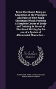 Rowe Shorthand, Being an Adaptation of the Principles and Rules of New Rapid Shorthand Which Provides a Complete Course of Study and Training in the Art of Shorthand Writing by the Use of a System of Abbreviated Characters ..