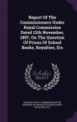 Report of the Commissioners Under Royal Commission Dated 12th November, 1897, on the Question of Prices of School Books, Royalties, Etc