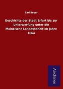 Geschichte Der Stadt Erfurt Bis Zur Unterwerfung Unter Die Mainzische Landeshoheit Im Jahre 1664 [GER]