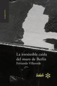 La Irresistible Caida del Muro de Berlin [Spanish]