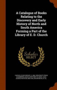 A Catalogue of Books Relating to the Discovery and Early History of North and South America Forming a Part of the Library of E. D. Church
