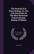 The Portrait of a Pious Bishop, Or, the Life and Death of the Most Reverend Francis Kirwan, Bishop of Killala