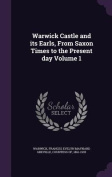 Warwick Castle and Its Earls, from Saxon Times to the Present Day Volume 1
