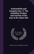 Intermediate and Complex Ions. V. the Solubility Product and Activity of the Ions in Bi-Valent Salt ..