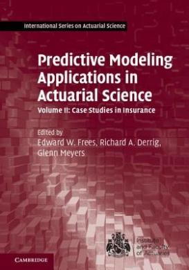 Predictive Modeling Applications in Actuarial Science: Volume 2, Case Studies in Insurance: Volume 2 (International Series on Actuarial Science)