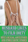Husband Likes to Film Dirty Wife's Sexual Adventures and Other Erotic Stories