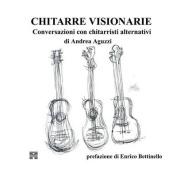 Chitarre Visionarie. Conversazioni Con Chitarristi Alternativi [ITA]