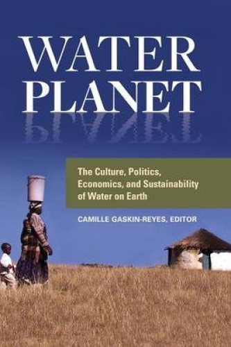 Water Planet: The Culture, Politics, Economics, and Sustainability of Water on