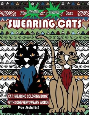 Swearing Cats: Cat Swear Word Coloring Book for Adults with Some Very Sweary Words: Over 30 Totally Rude Swearing & Cursing Cats to de-Stress Your Mind, Therapy & Relaxation