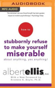 How to Stubbornly Refuse to Make Yourself Miserable about Anything--Yes, Anything! [Audio]