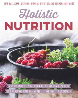 Holistic Nutrition: Eat Well, Train Smart and Be Kind to Your Body