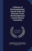 A History of Northumberland. Issued Under the Direction of the Northumberland County History Committee