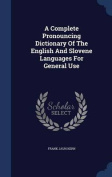 A Complete Pronouncing Dictionary of the English and Slovene Languages for General Use