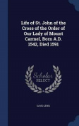 Life of St. John of the Cross of the Order of Our Lady of Mount Carmel, Born A.D. 1542, Died 1591