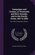 Campaigns and Cruises, in Venezuela and New Grenada, and in the Pacific Ocean, 1817 to 1830