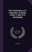 The Confessions of S. Augustine, 10 Books, a New Tr. [By W.H. Hutchings]
