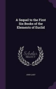 A Sequel to the First Six Books of the Elements of Euclid