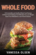 Whole Food: 120 Irresistible and Healthy Whole Food Recipes