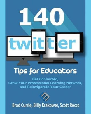 140 Twitter Tips for Educators: Get Connected, Grow Your Professional Learning Network and Reinvigorate Your Career