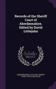 Records of the Sheriff Court of Aberdeenshire. Edited by David Littlejohn
