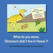 What Do You Mean, Dinosaurs Didn't Live in Hawaii?