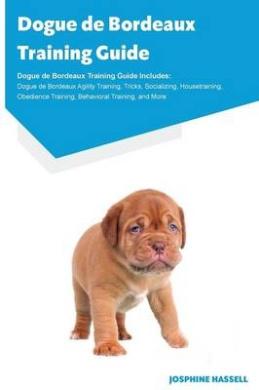 Dogue de Bordeaux Training Guide Dogue de Bordeaux Training Guide Includes: Dogue de Bordeaux Agility Training, Tricks, Socializing, Housetraining, Obedience Training, Behavioral Training, and More