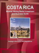 Costa Rica Mineral, Mining Sector Investment and Business Guide Volume 1 Strategic Information and Regulations