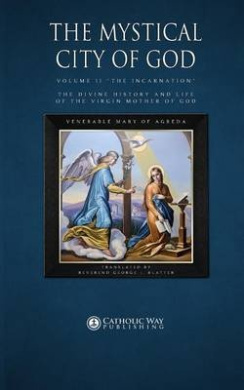 """The Mystical City of God: Volume II """"The Incarnation"""" the Divine History and Life of the Virgin Mother of God"""