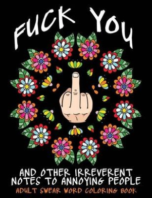 Adult Swear Word Coloring Book: Fuck You & Other Irreverent Notes to Annoying People: 40 Sweary Rude Curse Word Coloring Pages to Calm You the F*ck Down