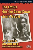 The Erotics / Gun the Dame Down / Angry Arnold