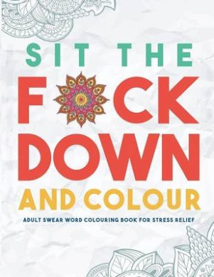 Sit the F*ck Down and Colour: Adult Swear Word Colouring Book for Stress Relief
