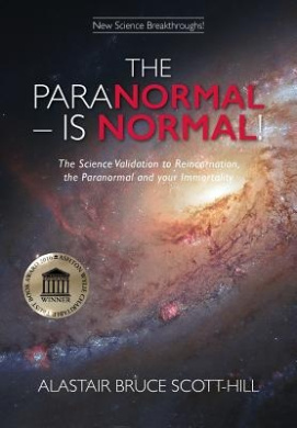 The Paranormal - is Normal!: The Science Validation to Reincarnation, the Paranormal and Your Immortality