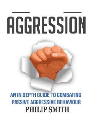 Aggression: An in Depth Guide to Combating Passive Aggressive Behaviour