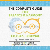 The Complete Guide for Balance & Harmony F.O.C.U.S. Journal  : Work, Home, You