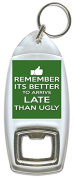 Remeber It's Better To Arrive Late Than Arrive Ugly - Bottle Opener Keyring