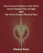 Seven Sacred Stations of the Self & Seven Flaming Fiats of Light Upon the Seven Cosmic-Physical Rays