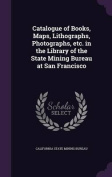 Catalogue of Books, Maps, Lithographs, Photographs, Etc. in the Library of the State Mining Bureau at San Francisco