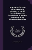 A Sequel to the First Six Books of the Elements of Euclid, Containing an Easy Introduction to Modern Geometry, with Numerous Examples