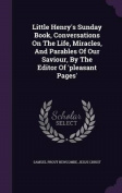 Little Henry's Sunday Book, Conversations on the Life, Miracles, and Parables of Our Saviour, by the Editor of 'Pleasant Pages'