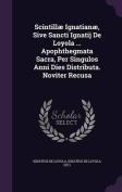 Scintillae Ignatianae, Sive Sancti Ignatij de Loyola ... Apophthegmata Sacra, Per Singulos Anni Dies Distributa. Noviter Recusa