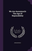 We Are Ancestorsor the Age of Reponsibility