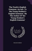The Youth's English Grammar, an Intr. to 'The Young Student's English Grammar', by the Author of 'The Young Student's English Grammar'