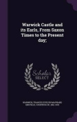 Warwick Castle and Its Earls, from Saxon Times to the Present Day;