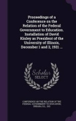 Proceedings of a Conference on the Relation of the Federal Government to Education. Installation of David Kinley as President of the University of Illinois, December 1 and 2, 1921 ...