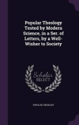 Popular Theology Tested by Modern Science, in a Ser. of Letters, by a Well-Wisher to Society