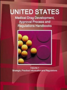 Us Medical Drugs Development, Approval Process and Regulations Handbook Volume 1 Strategic, Practical Information and Regulations