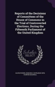 Reports of the Decisions of Committees of the House of Commons in the Trial of Controverted Elections, During the Fifteenth Parliament of the United Kingdom
