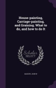 House-Painting, Carriage-Painting, and Graining. What to Do, and How to Do It
