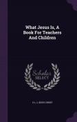 What Jesus Is, a Book for Teachers and Children